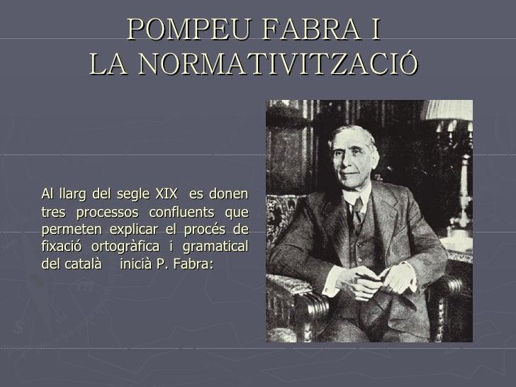 POMPEU FABRA I  LA NORMATIVITZACIÓ   <ul><li>Al llarg del segle XIX  es donen tres processos confluents que permeten expli...