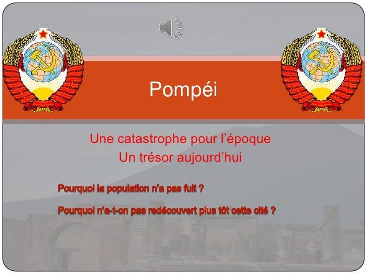Une catastrophe pour l'époque<br />Un trésor aujourd'hui<br />Pompéi<br />Pourquoi la population n'a pas fuit ?<br />Pourq...