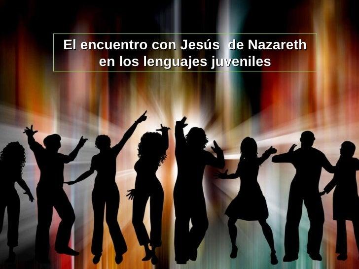 El encuentro con Jesús  de Nazareth en los lenguajes juveniles
