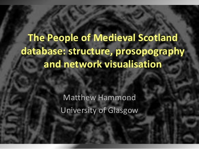 The People of Medieval Scotlanddatabase: structure, prosopographyand network visualisationMatthew HammondUniversity of Gla...
