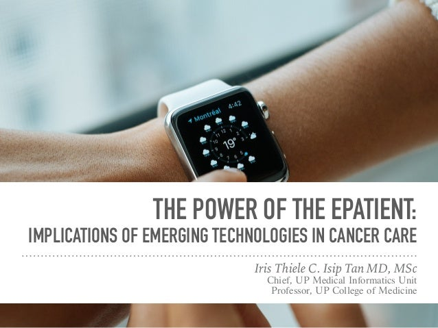 THE POWER OF THE EPATIENT: IMPLICATIONS OF EMERGING TECHNOLOGIES IN CANCER CARE Iris Thiele C. Isip Tan MD, MSc Chief, UP ...