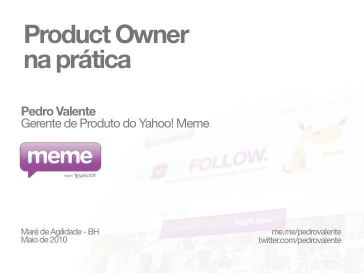 Product Owner na prática Pedro Valente Gerente de Produto do Yahoo! Meme     Maré de Agilidade - BH                   me.m...
