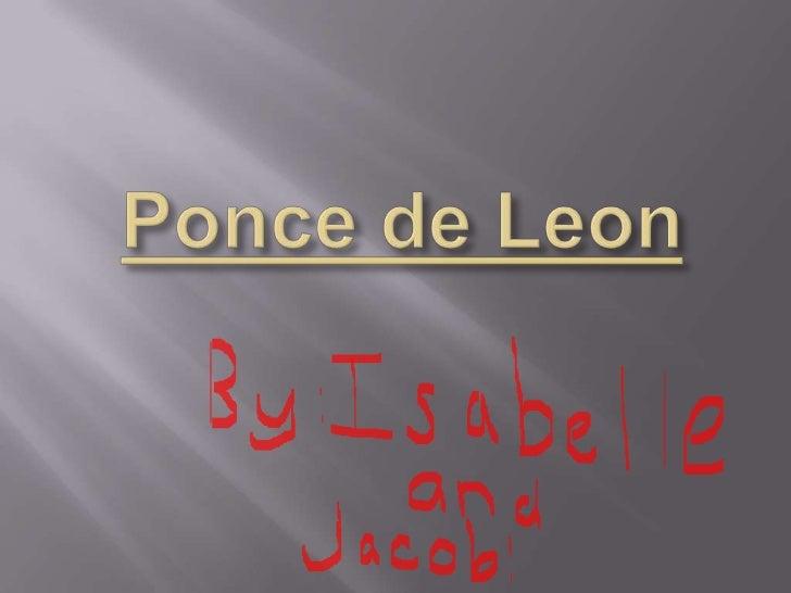    Ponce de Leon was born in 1460, but historians    believe he was actually born in 1474.   He was born in Leon, Spain.
