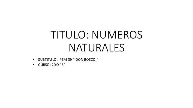 "TITULO: NUMEROS  NATURALES  • SUBTITULO: IPEM 39 "" DON BOSCO ""  • CURSO: 2DO ""B"""