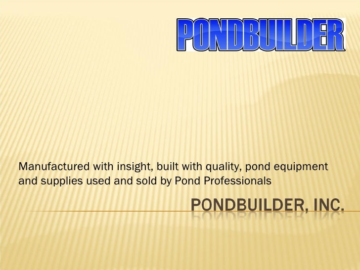Manufactured with insight, built with quality, pond equipment and supplies used and sold by Pond Professionals