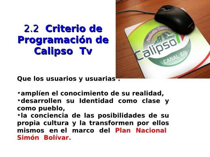 2.2 Criterio de Programación de    Calipso Tv  Que los usuarios y usuarias :  •amplíen el conocimiento de su realidad, •de...