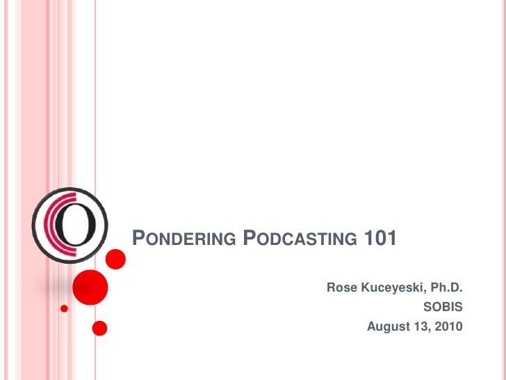 Pondering Podcasting 101<br />Rose Kuceyeski, Ph.D.<br />SOBIS<br />August 13, 2010<br />