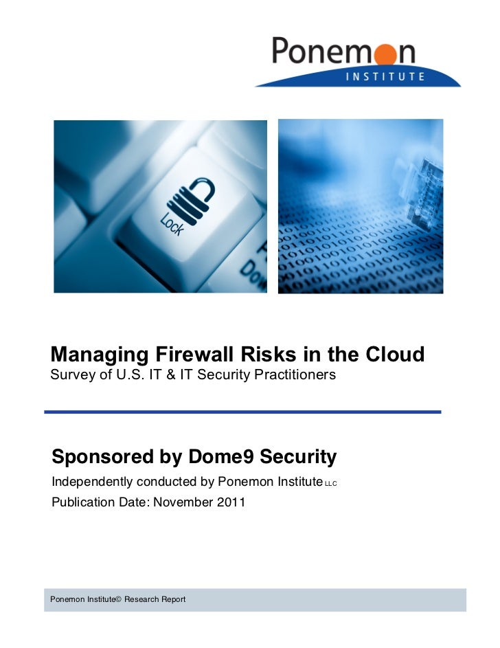 Managing Firewall Risks in the CloudSurvey of U.S. IT & IT Security PractitionersSponsored by Dome9 SecurityIndependently ...
