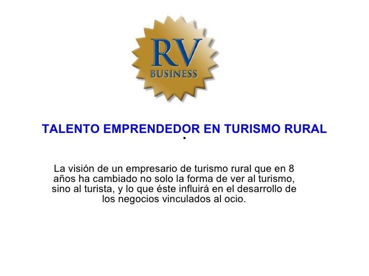 TALENTO EMPRENDEDOR EN TURISMO RURAL La visión de un empresario de turismo rural que en 8 años ha cambiado no solo la form...