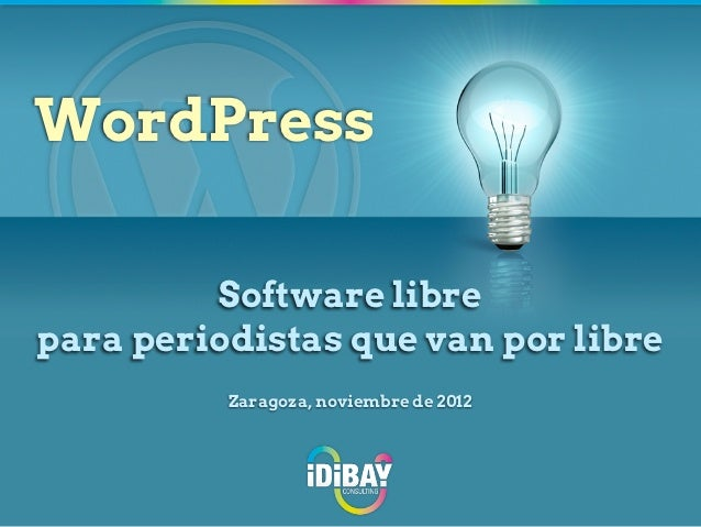 WordPress         Software librepara periodistas que van por libre          Zaragoza, noviembre de 2012