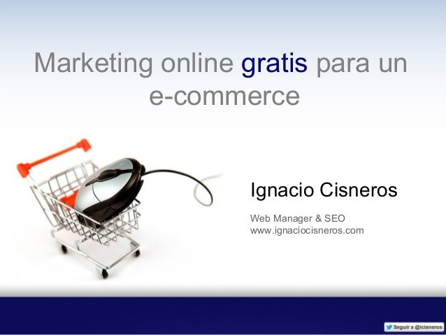 Marketing online gratis para un         e-commerce                 Ignacio Cisneros                 Web Manager & SEO     ...
