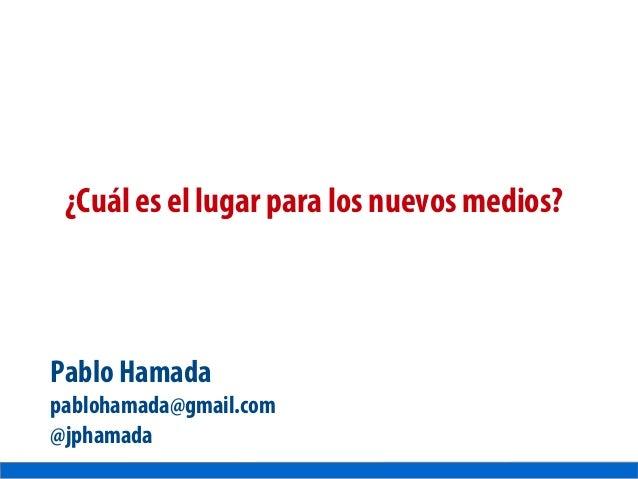 ¿Cuál es el lugar para los nuevos medios? Pablo Hamada pablohamada@gmail.com @jphamada