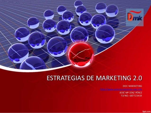 ESTRATEGIAS DE MARKETING 2.0 DOC MARKETING http://www.posicionamiento-seo.info JOSÉ Mª DÍAZ PÉREZ TLFNO: 687723419