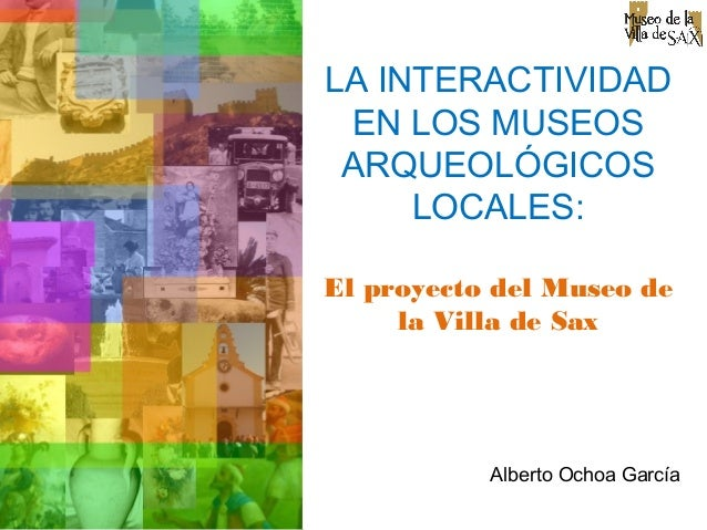 LA INTERACTIVIDAD EN LOS MUSEOS ARQUEOLÓGICOS LOCALES: El proyecto del Museo de la Villa de Sax Alberto Ochoa García