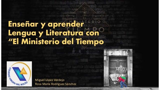 """Enseñar y aprender Lengua y Literatura con """"El Ministerio del Tiempo Miguel López Verdejo Rosa María Rodríguez Sánchez"""