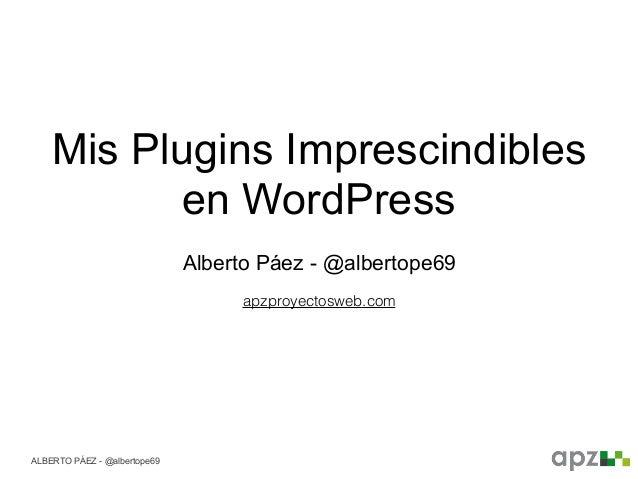 ALBERTO PÁEZ - @albertope69 Mis Plugins Imprescindibles en WordPress Alberto Páez - @albertope69 apzproyectosweb.com
