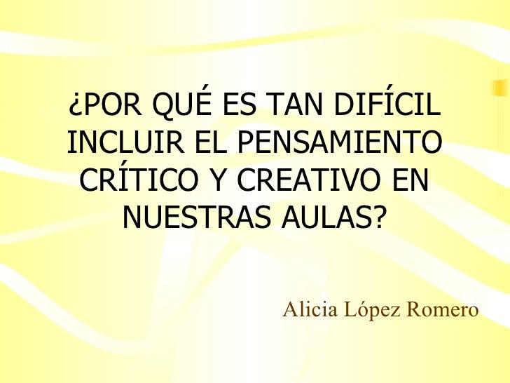 ¿POR QUÉ ES TAN DIFÍCIL INCLUIR EL PENSAMIENTO CRÍTICO Y CREATIVO EN NUESTRAS AULAS? Alicia López Romero