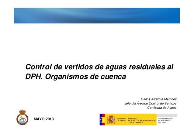 MAYO 2013Control de vertidos de aguas residuales alDPH. Organismos de cuencacadCarlos Arrazola MartínezJefe del Área de Co...