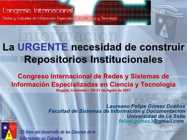 La  URGENTE  necesidad de construir Repositorios Institucionales Laureano Felipe Gómez Dueñas Facultad de Sistemas de Info...