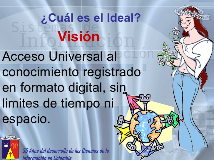¿Cuál es el Ideal? Visión Acceso Universal al conocimiento registrado en formato digital, sin limites de tiempo ni espacio.