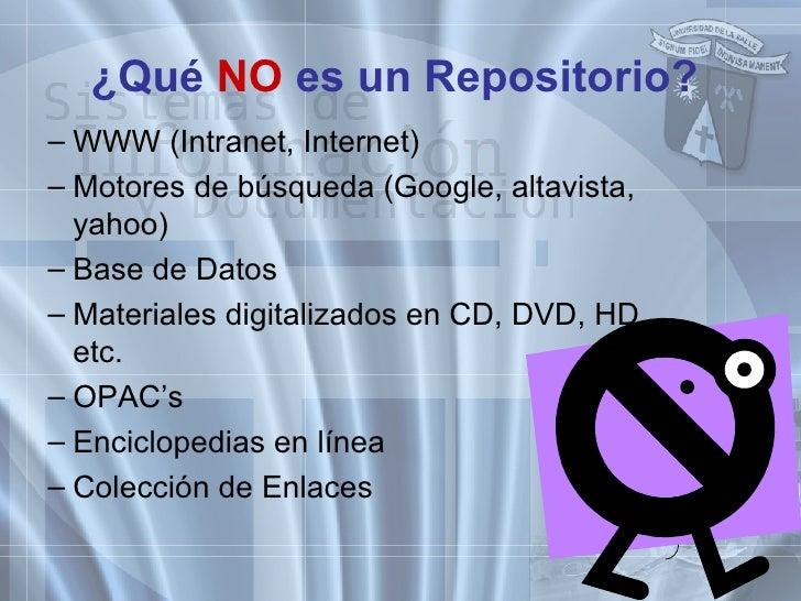 ¿Qué  NO  es un Repositorio? <ul><ul><li>WWW (Intranet, Internet) </li></ul></ul><ul><ul><li>Motores de búsqueda (Google, ...
