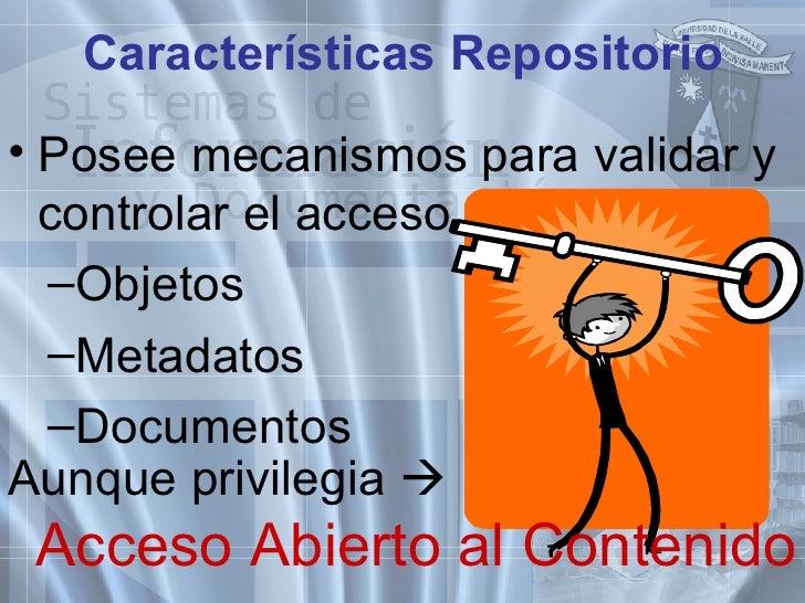 Características Repositorio <ul><li>Posee mecanismos para validar y controlar el acceso a: </li></ul><ul><ul><li>Objetos <...