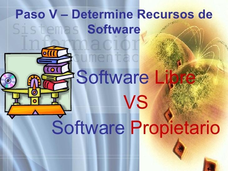 Paso V – Determine Recursos de Software <ul><li>Software  Libre </li></ul><ul><li>VS </li></ul><ul><li>Software  Propietar...