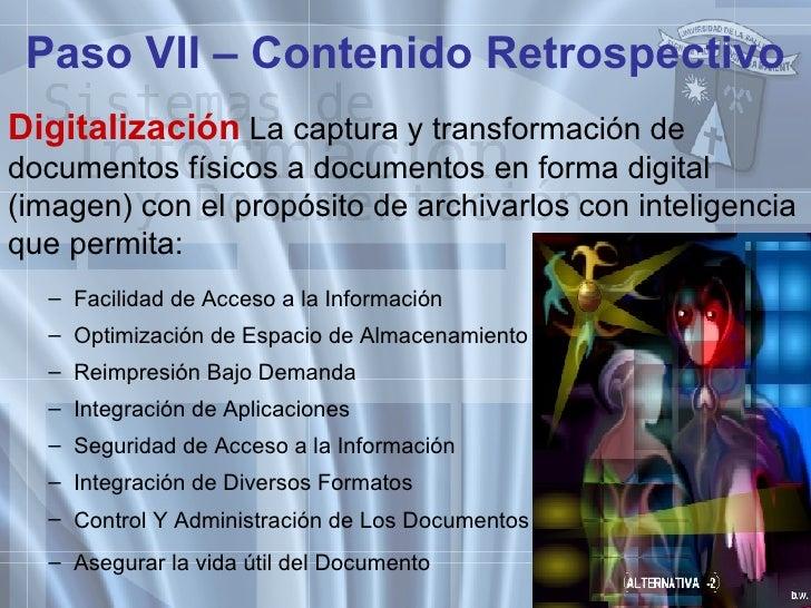 Paso VII – Contenido Retrospectivo <ul><li>Digitalización  La captura y transformación de documentos físicos a documentos ...