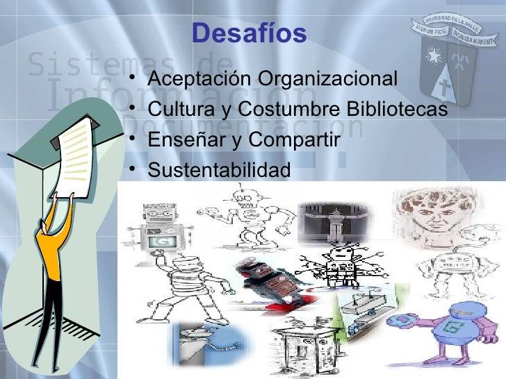 Desafíos <ul><li>Aceptación Organizacional </li></ul><ul><li>Cultura y Costumbre Bibliotecas </li></ul><ul><li>Enseñar y C...