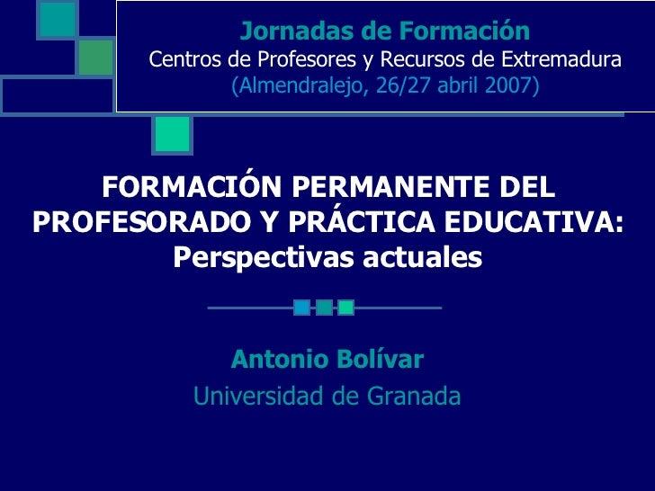 FORMACIÓN PERMANENTE DEL PROFESORADO Y PRÁCTICA EDUCATIVA: Perspectivas actuales Antonio Bolívar Universidad de Granada Jo...