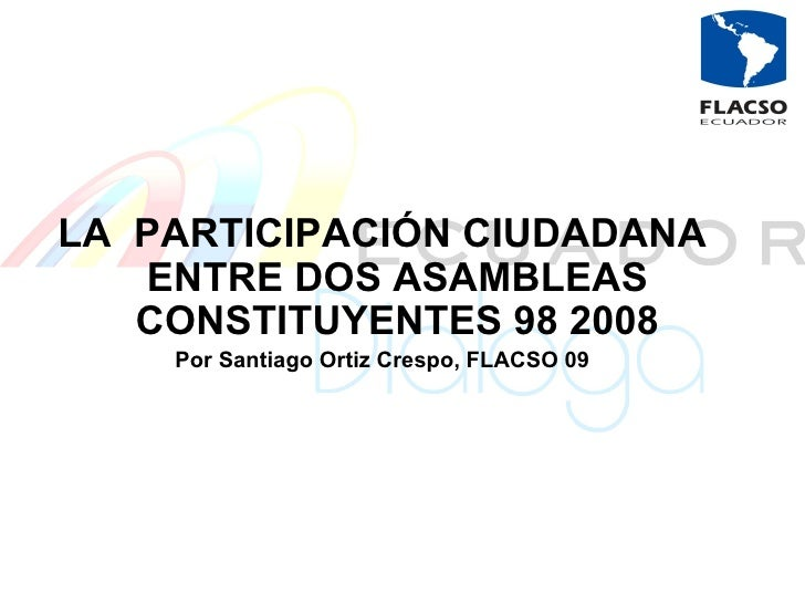 LA  PARTICIPACIÓN CIUDADANA ENTRE DOS ASAMBLEAS CONSTITUYENTES 98 2008 Por Santiago Ortiz Crespo, FLACSO 09