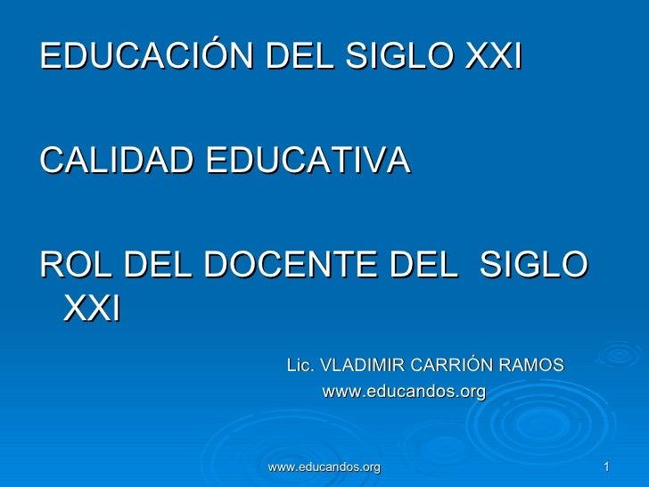 <ul><li>EDUCACIÓN DEL SIGLO XXI </li></ul><ul><li>CALIDAD EDUCATIVA </li></ul><ul><li>ROL DEL DOCENTE DEL  SIGLO XXI </li>...