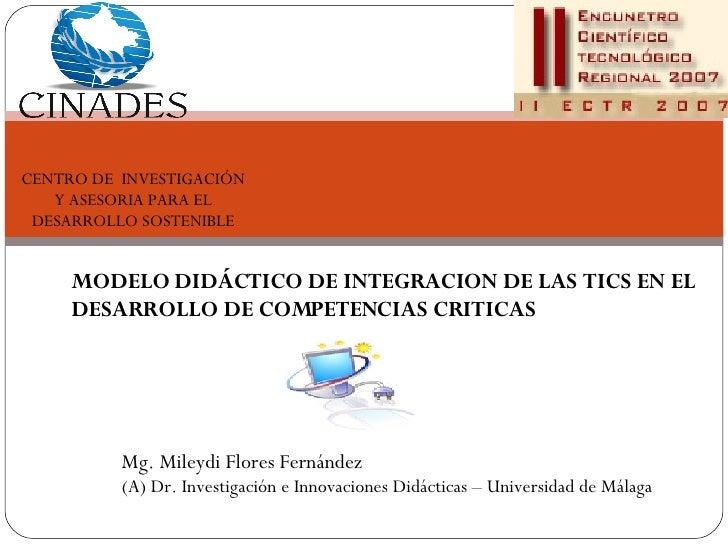 MODELO DIDÁCTICO DE INTEGRACION DE LAS TICS EN EL DESARROLLO DE COMPETENCIAS CRITICAS Mg. Mileydi Flores Fernández (A) Dr....