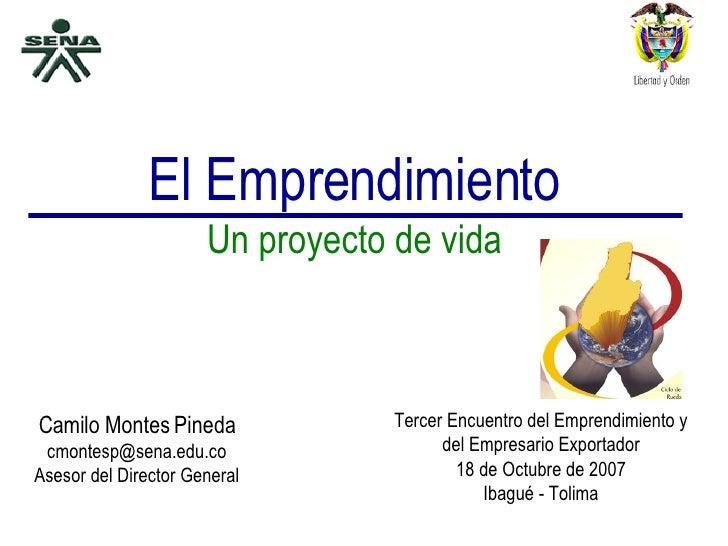 El Emprendimiento Un proyecto de vida Camilo Montes Pineda [email_address] Asesor del Director General Tercer Encuentro de...