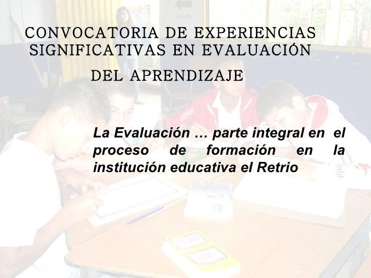 CONVOCATORIA DE EXPERIENCIAS SIGNIFICATIVAS EN EVALUACIÓN DEL APRENDIZAJE   La Evaluación … parte integral en  el proceso ...