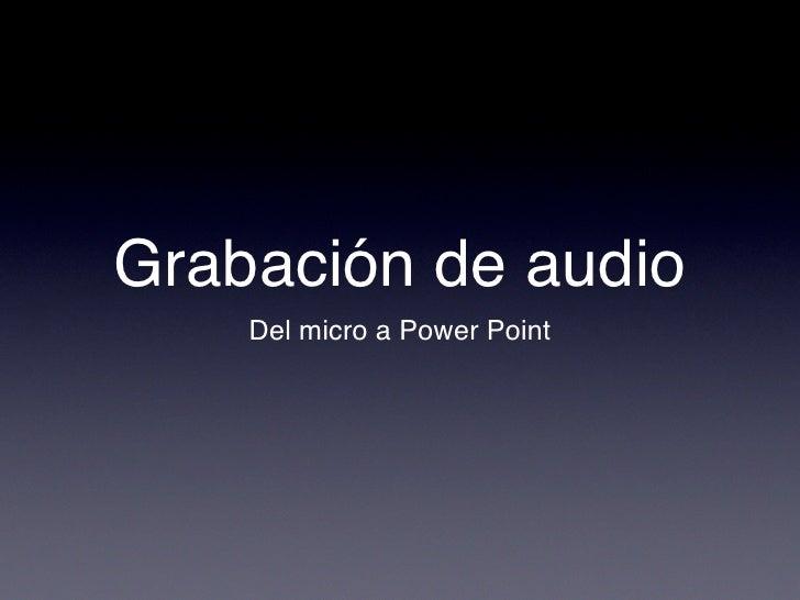 Grabación de audio     Del micro a Power Point