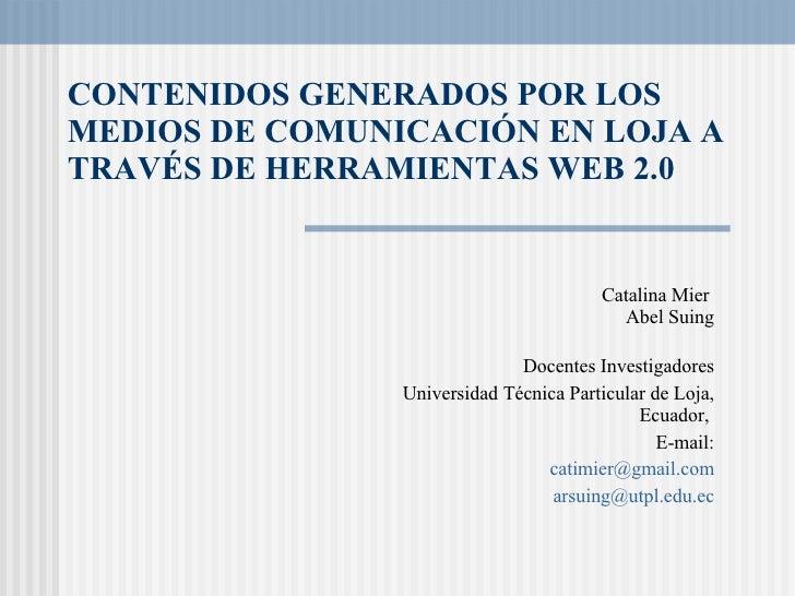 CONTENIDOS GENERADOS POR LOS MEDIOS DE COMUNICACIÓN EN LOJA A TRAVÉS DE HERRAMIENTAS WEB 2.0  Catalina Mier   Abel Suing D...