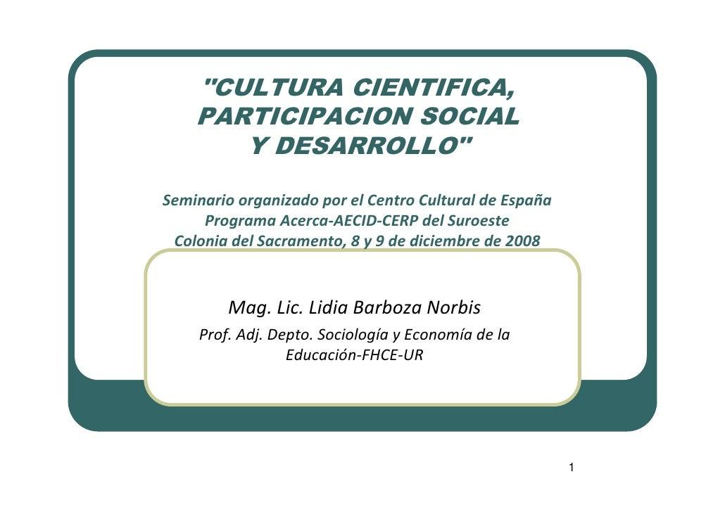 quot;CULTURA CIENTIFICA,     PARTICIPACION SOCIAL        Y DESARROLLOquot;  Seminario organizado por el Centro Cultural de...