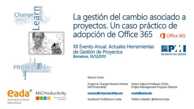 La gestión del cambio asociado a proyectos. Un caso práctico de adopción de Office 365 XII Evento Anual. Actuales Herramie...