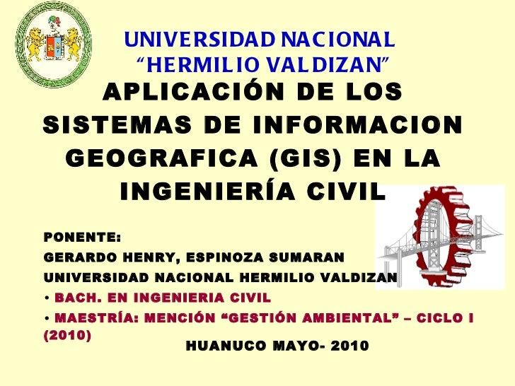 APLICACIÓN DE LOS SISTEMAS DE INFORMACION GEOGRAFICA (GIS) EN LA INGENIERÍA CIVIL <ul><li>PONENTE: </li></ul><ul><li>GERAR...