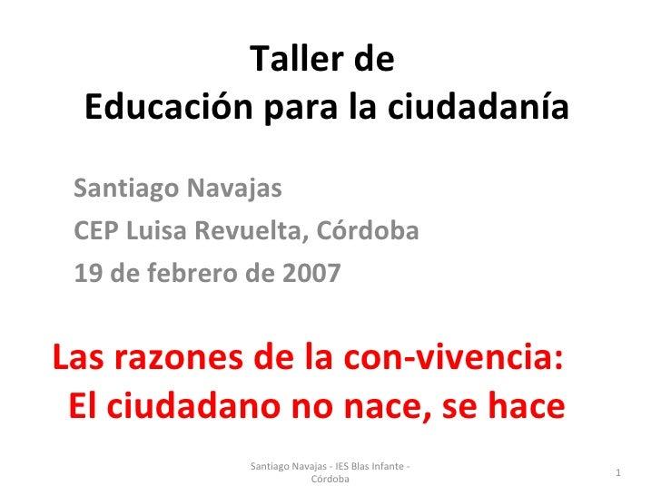 Taller de  Educación para la ciudadanía Santiago Navajas CEP Luisa Revuelta, Córdoba 19 de febrero de 2007 Las razones de ...