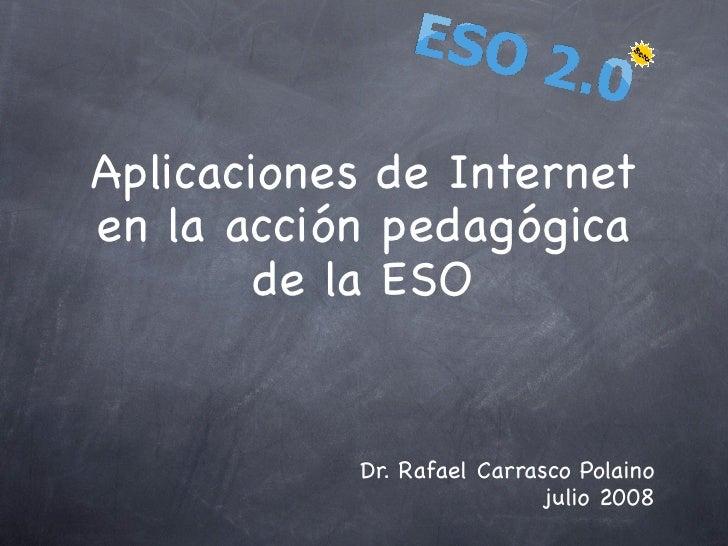 Aplicaciones de Internet en la acción pedagógica         de la ESO              Dr. Rafael Carrasco Polaino               ...