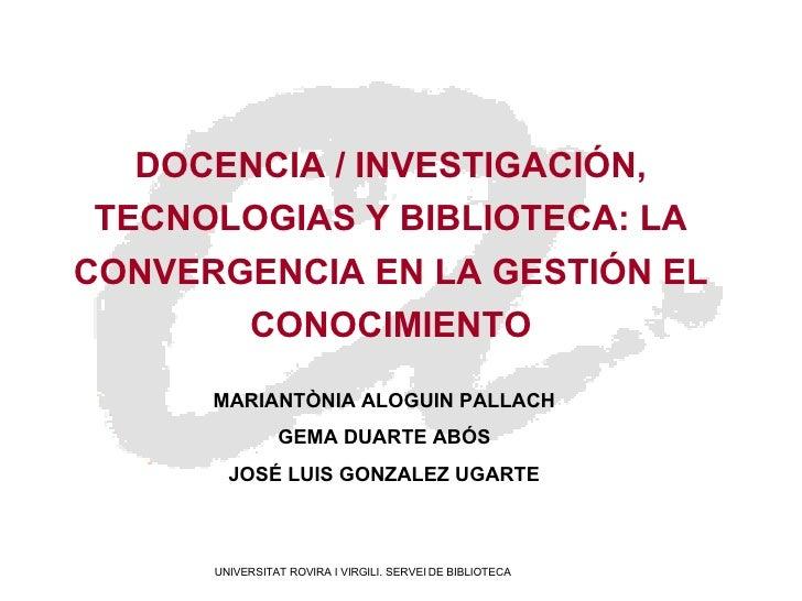 DOCENCIA / INVESTIGACIÓN, TECNOLOGIAS Y BIBLIOTECA: LA CONVERGENCIA EN LA GESTIÓN EL CONOCIMIENTO MARIANTÒNIA ALOGUIN PALL...