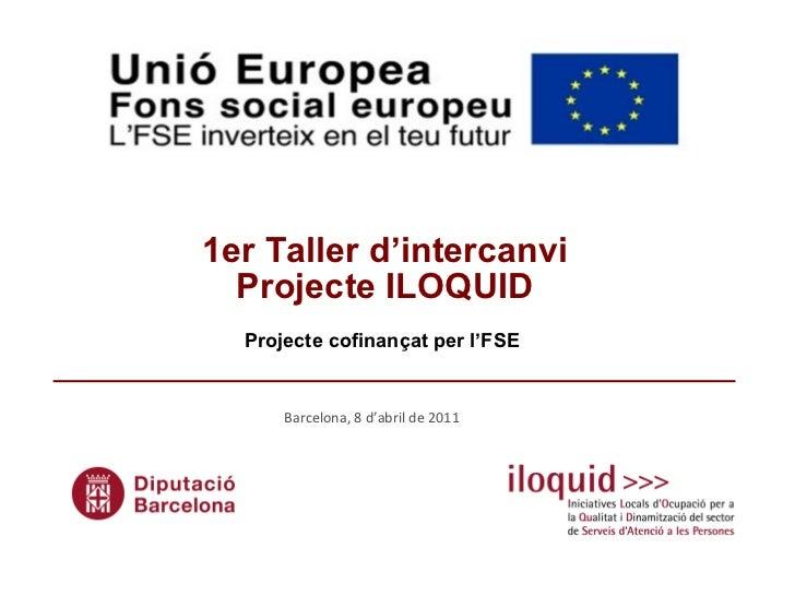 1er Taller d'intercanvi  Projecte ILOQUID Projecte cofinançat per l'FSE   Barcelona, 8 d'abril de 2011