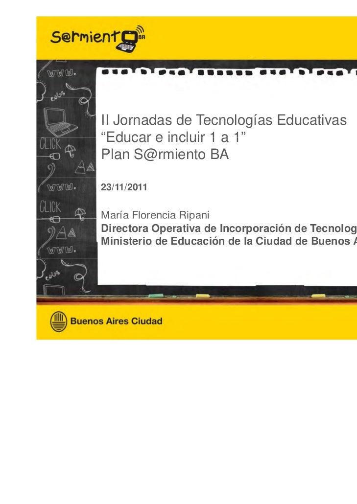 """√ΩII Jornadas de Tecnologías Educativas""""Educar e incluir 1 a 1"""" Educar               1Plan S@rmiento BA23/11/2011María Flo..."""