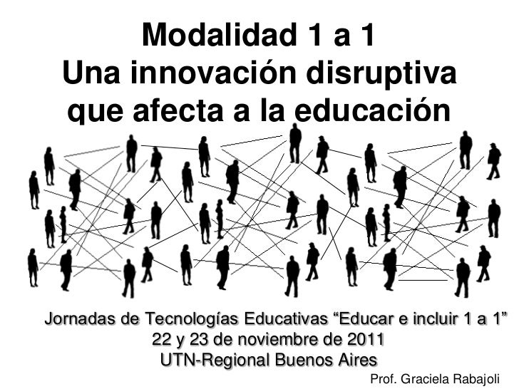 "Modalidad 1 a 1    Una innovación disruptiva    que afecta a la educaciónII Jornadas de Tecnologías Educativas ""Educar e i..."