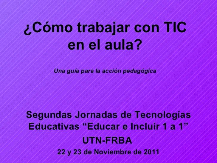 """¿Cómo trabajar con TIC en el aula? Una guía para la acción pedagógica Segundas Jornadas de Tecnolo gí as Educativas """" Educ..."""