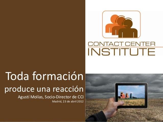 Toda formación produce una reacción Agustí Molías, Socio-Director de CCI Madrid, 23 de abril 2012