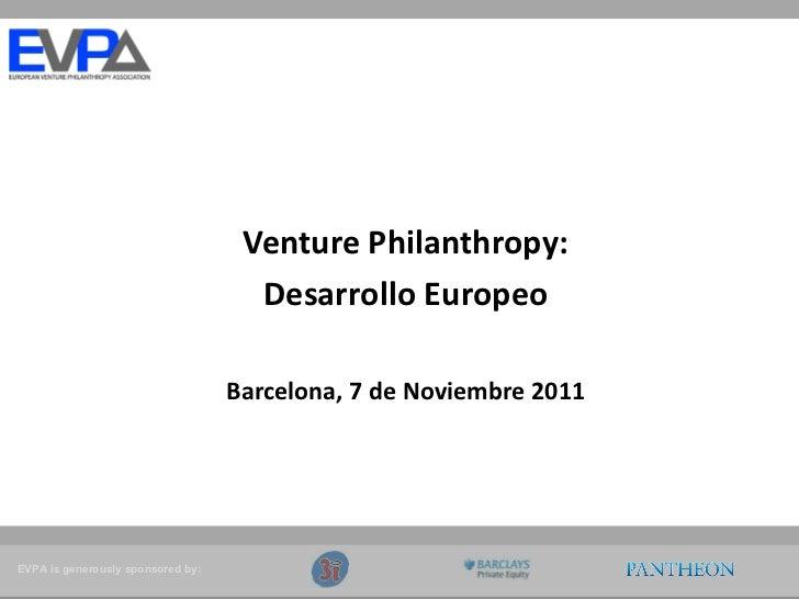 <ul><li>Venture Philanthropy: </li></ul><ul><li>Desarrollo Europeo </li></ul><ul><li>Barcelona, 7 de Noviembre 2011 </li><...
