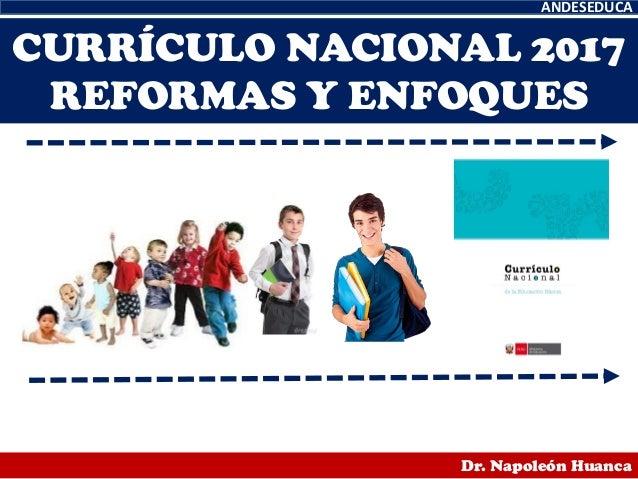 CURRÍCULO NACIONAL 2017 REFORMAS Y ENFOQUES ANDESEDUCA Dr. Napoleón Huanca